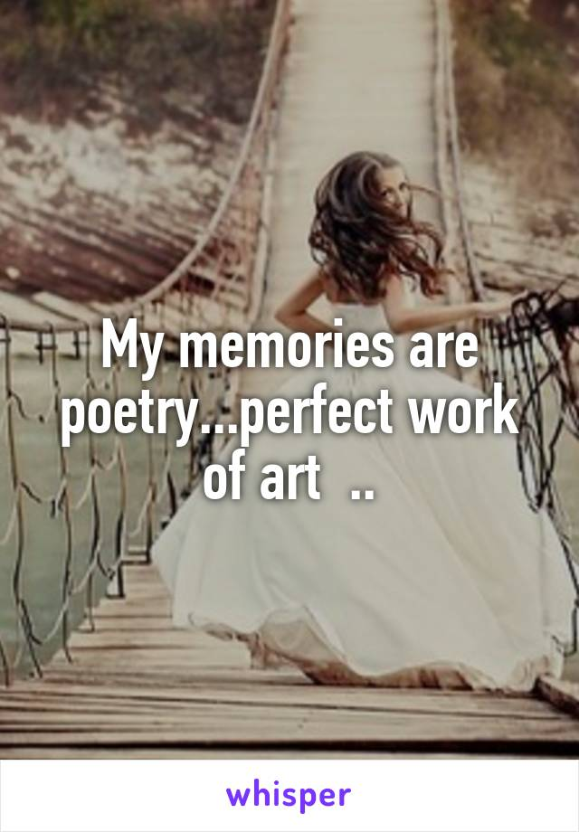 My memories are poetry...perfect work of art  ..