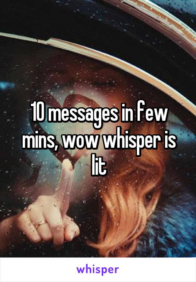 10 messages in few mins, wow whisper is lit