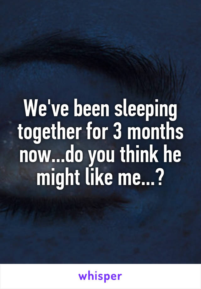 We've been sleeping together for 3 months now...do you think he might like me...?