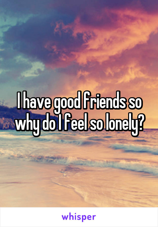 I have good friends so why do I feel so lonely?