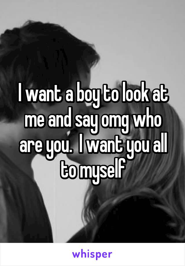 I want a boy to look at me and say omg who are you.  I want you all to myself