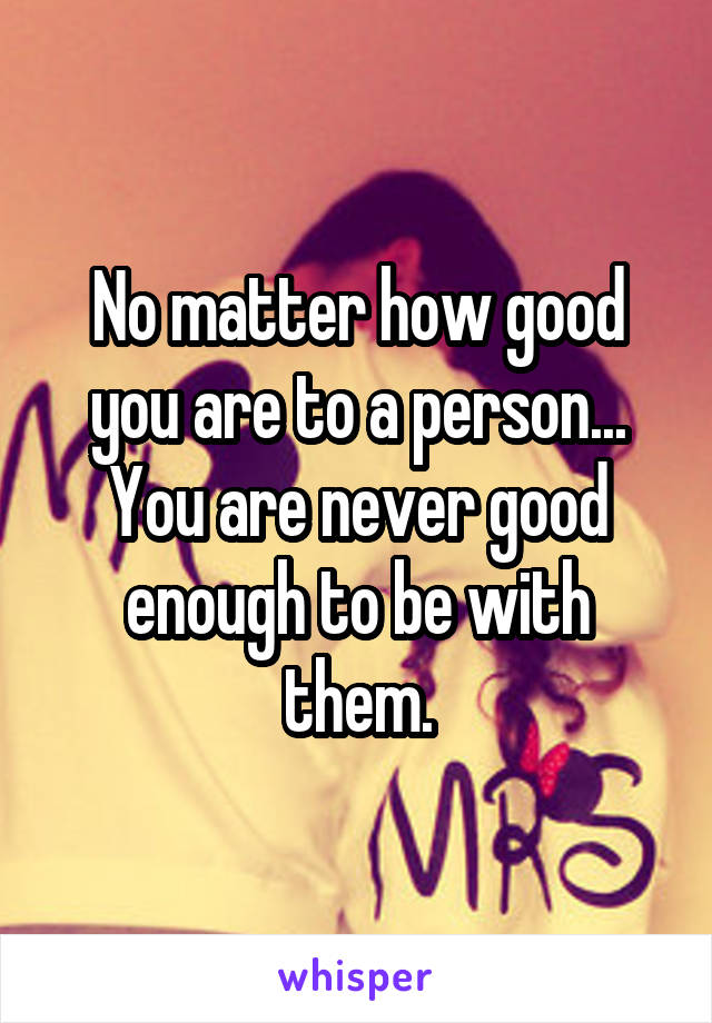 No matter how good you are to a person... You are never good enough to be with them.