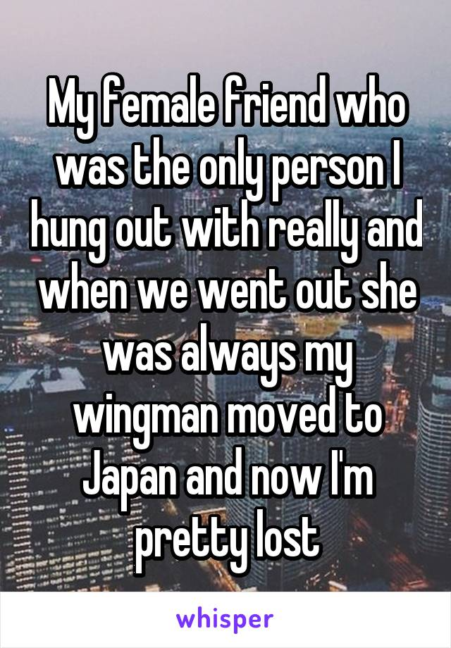 My female friend who was the only person I hung out with really and when we went out she was always my wingman moved to Japan and now I'm pretty lost
