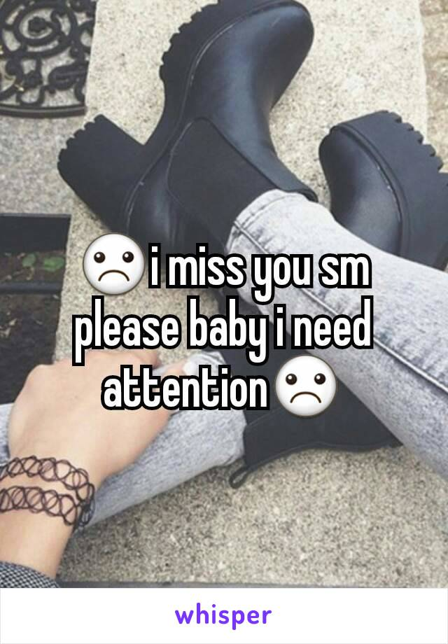 ☹i miss you sm please baby i need attention☹