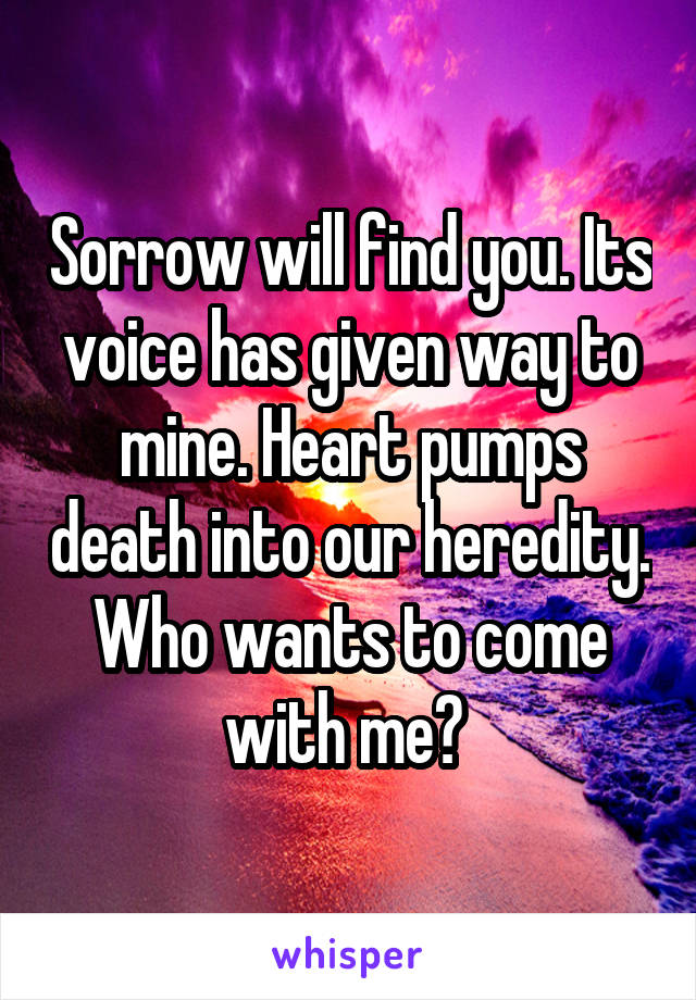 Sorrow will find you. Its voice has given way to mine. Heart pumps death into our heredity. Who wants to come with me?