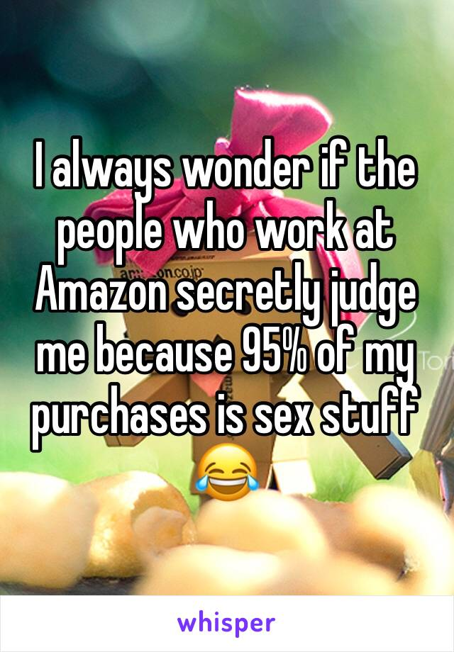 I always wonder if the people who work at Amazon secretly judge me because 95% of my purchases is sex stuff 😂