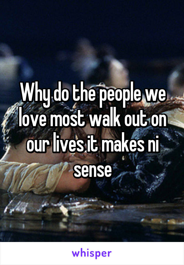 Why do the people we love most walk out on our lives it makes ni sense