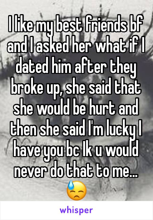 I like my best friends bf and I asked her what if I dated him after they broke up, she said that she would be hurt and then she said I'm lucky I have you bc Ik u would never do that to me... 😓