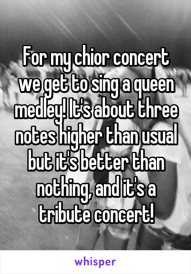 For my chior concert we get to sing a queen medley! It's about three notes higher than usual but it's better than nothing, and it's a tribute concert!