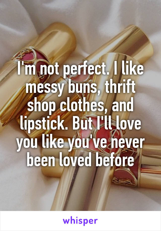 I'm not perfect. I like messy buns, thrift shop clothes, and lipstick. But I'll love you like you've never been loved before