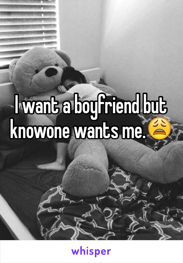 I want a boyfriend but knowone wants me.😩