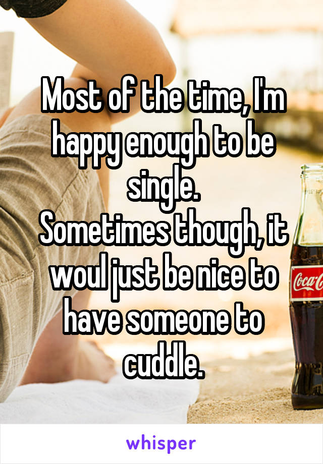 Most of the time, I'm happy enough to be single. Sometimes though, it woul just be nice to have someone to cuddle.