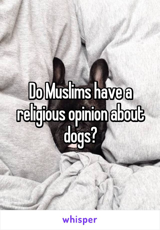 Do Muslims have a religious opinion about dogs?