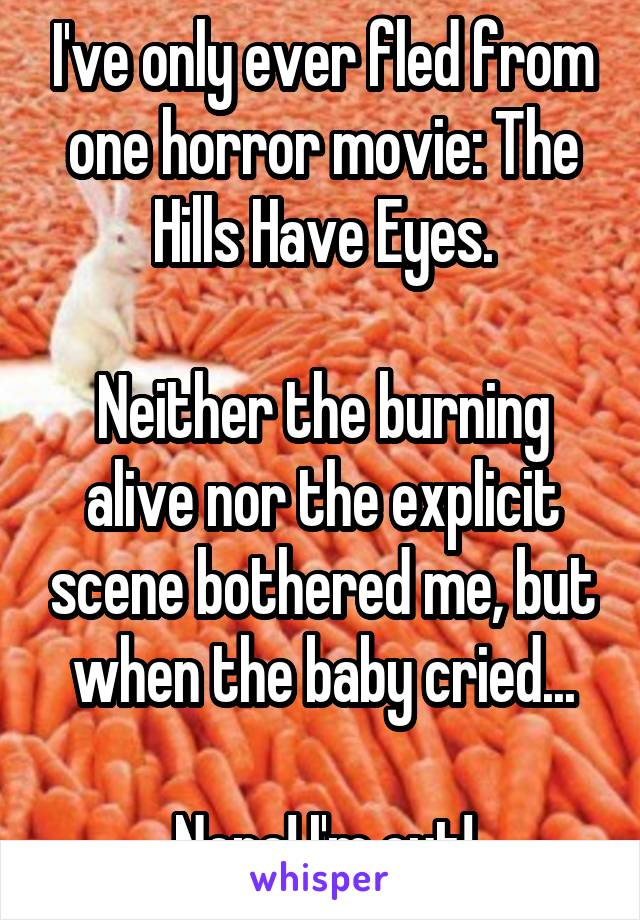 I've only ever fled from one horror movie: The Hills Have Eyes.  Neither the burning alive nor the explicit scene bothered me, but when the baby cried...  Nope! I'm out!