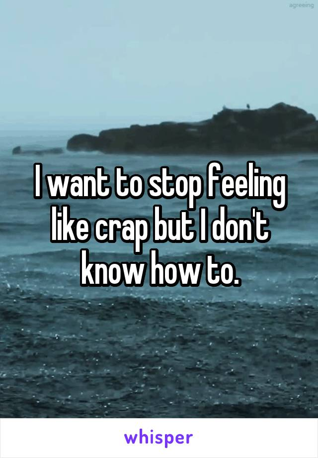 I want to stop feeling like crap but I don't know how to.