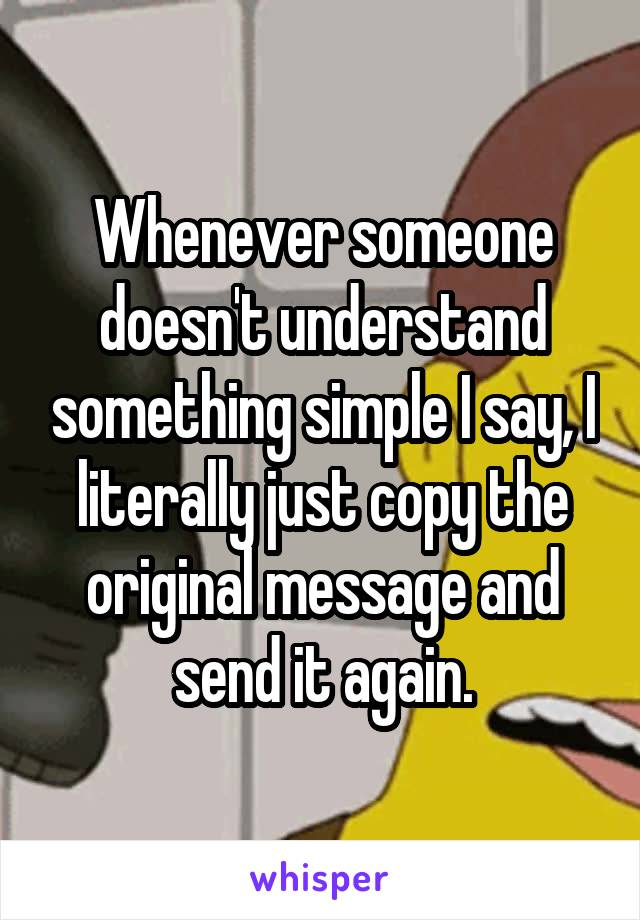 Whenever someone doesn't understand something simple I say, I literally just copy the original message and send it again.