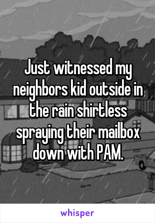 Just witnessed my neighbors kid outside in the rain shirtless spraying their mailbox down with PAM.