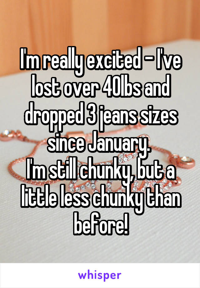 I'm really excited - I've lost over 40lbs and dropped 3 jeans sizes since January.  I'm still chunky, but a little less chunky than before!