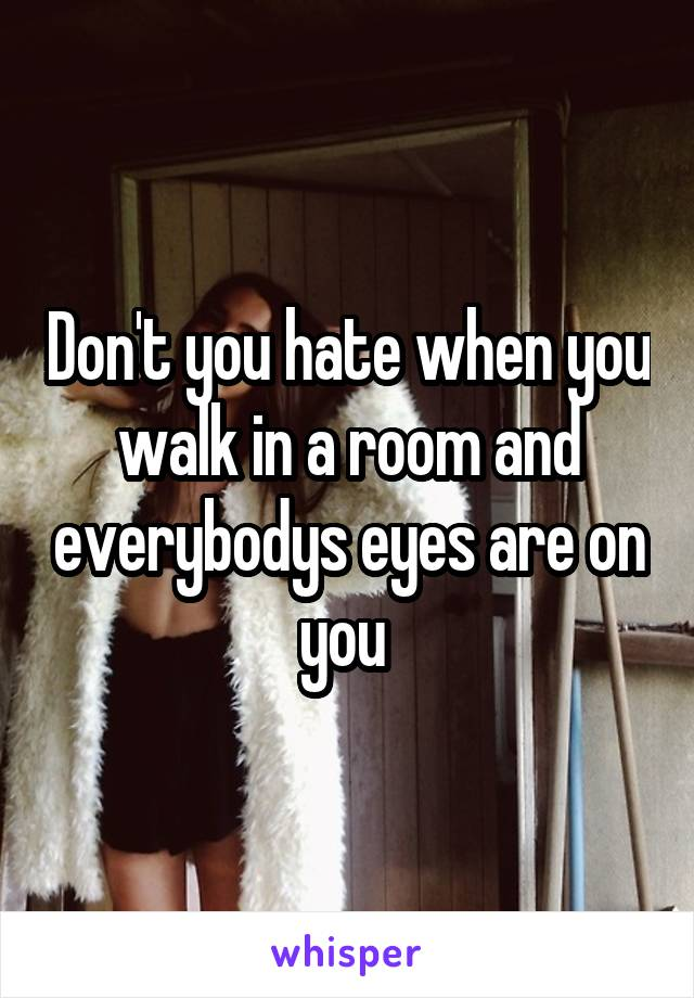 Don't you hate when you walk in a room and everybodys eyes are on you