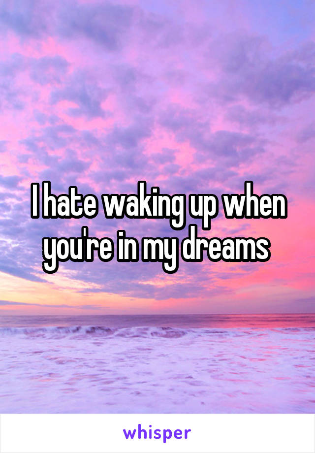 I hate waking up when you're in my dreams