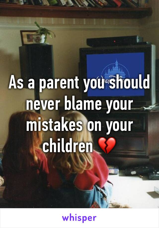 As a parent you should never blame your mistakes on your children 💔