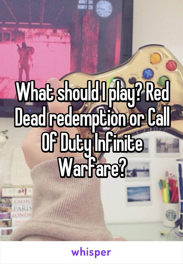 What should I play? Red Dead redemption or Call Of Duty Infinite Warfare?