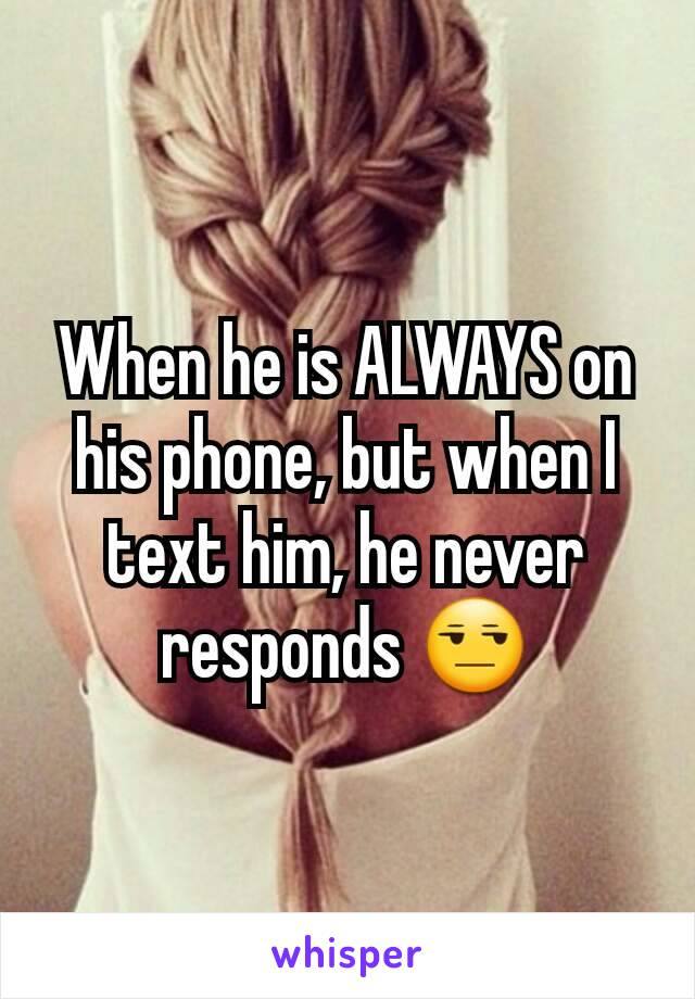 When he is ALWAYS on his phone, but when I text him, he never responds 😒