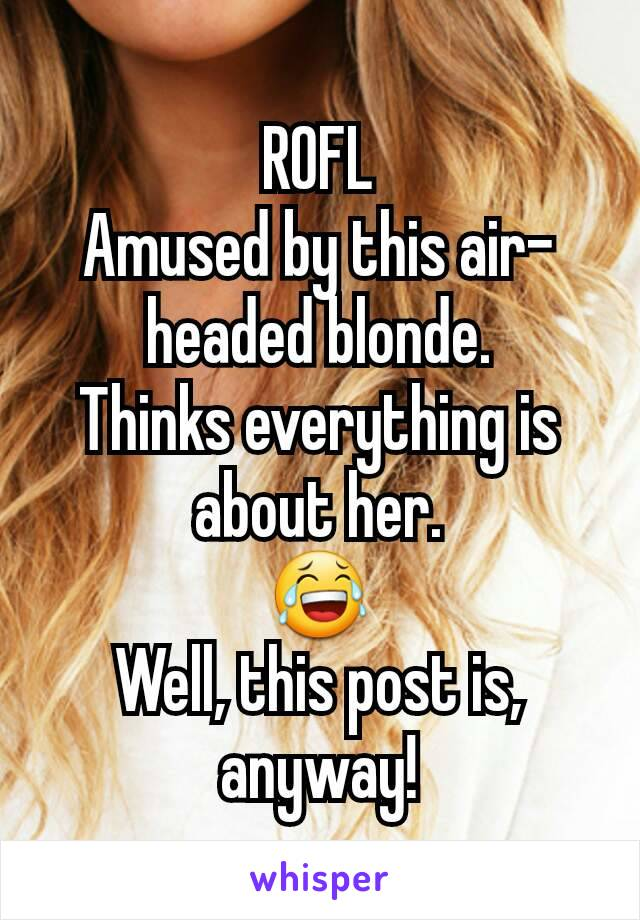 ROFL Amused by this air-headed blonde. Thinks everything is about her. 😂 Well, this post is, anyway!