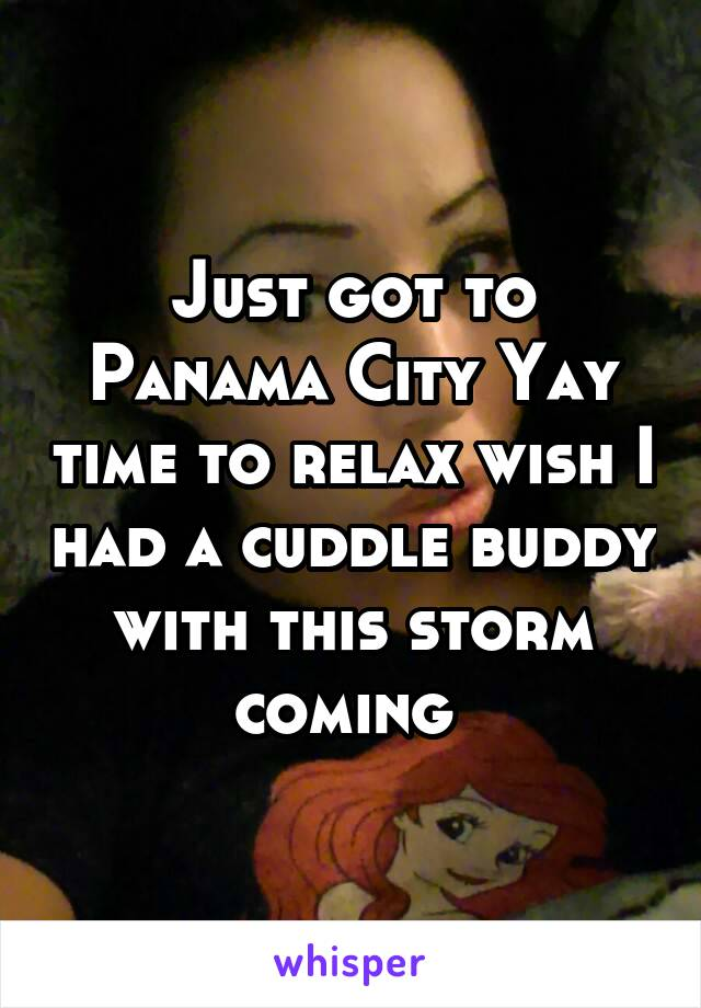 Just got to Panama City Yay time to relax wish I had a cuddle buddy with this storm coming