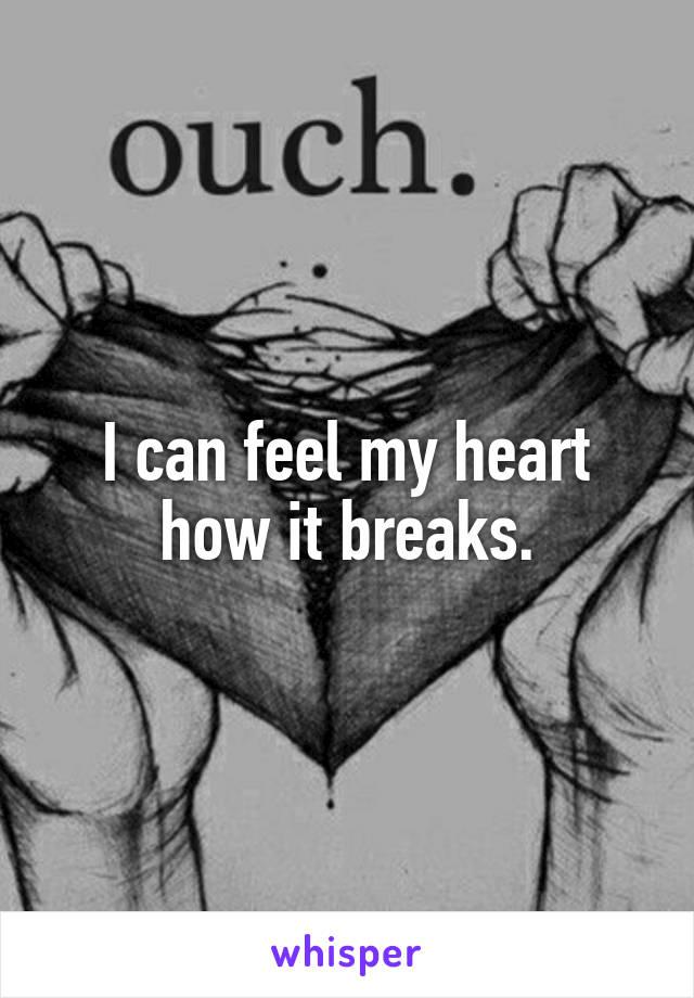 I can feel my heart how it breaks.