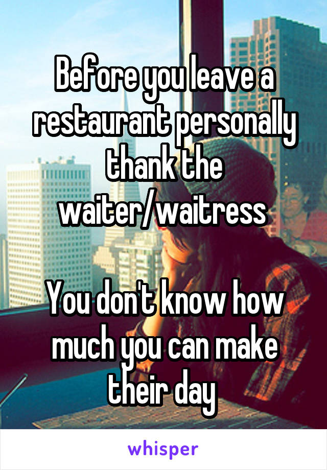 Before you leave a restaurant personally thank the waiter/waitress   You don't know how much you can make their day