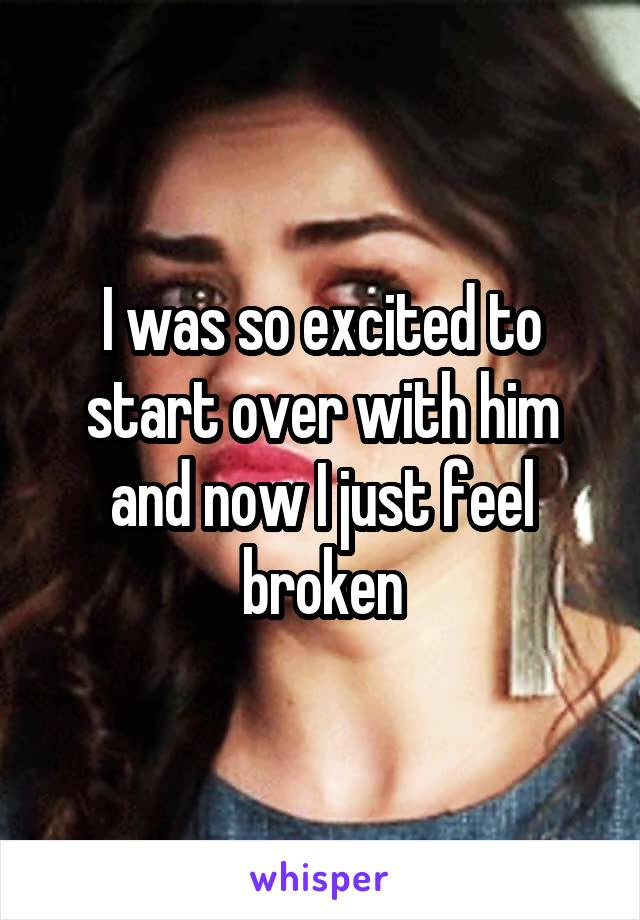 I was so excited to start over with him and now I just feel broken