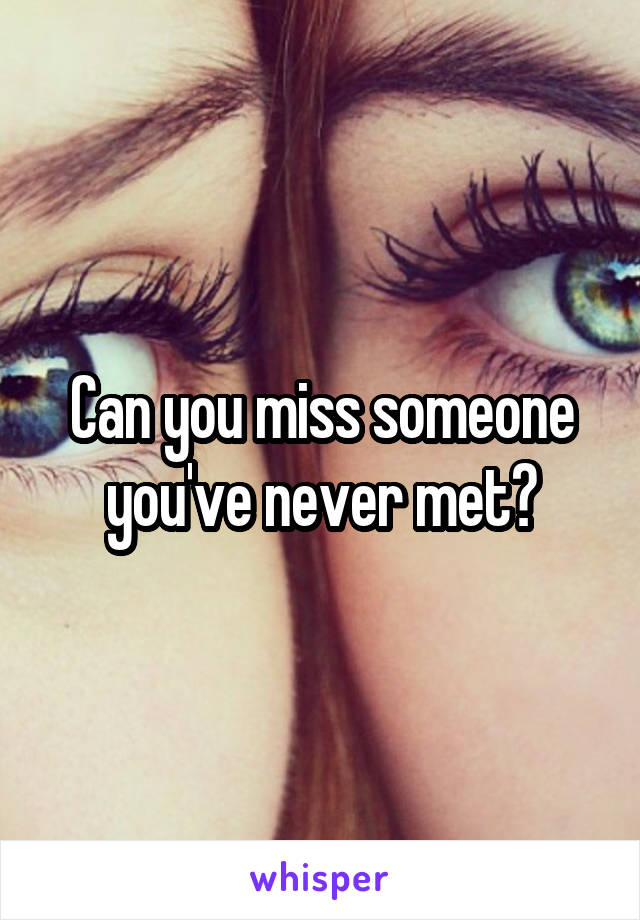 Can you miss someone you've never met?