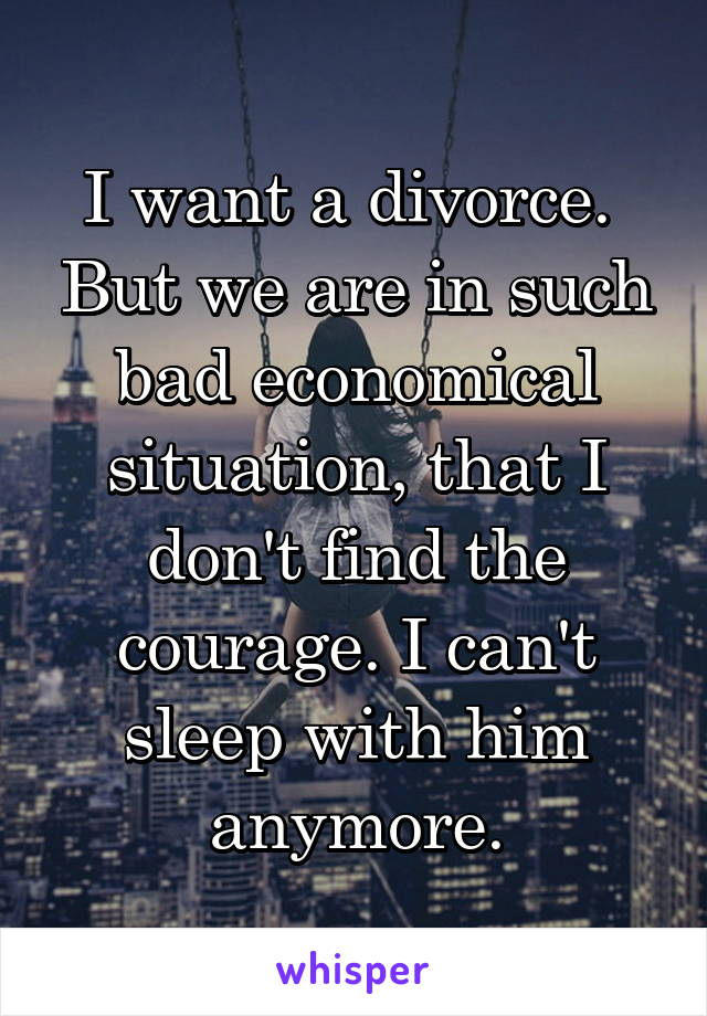 I want a divorce.  But we are in such bad economical situation, that I don't find the courage. I can't sleep with him anymore.