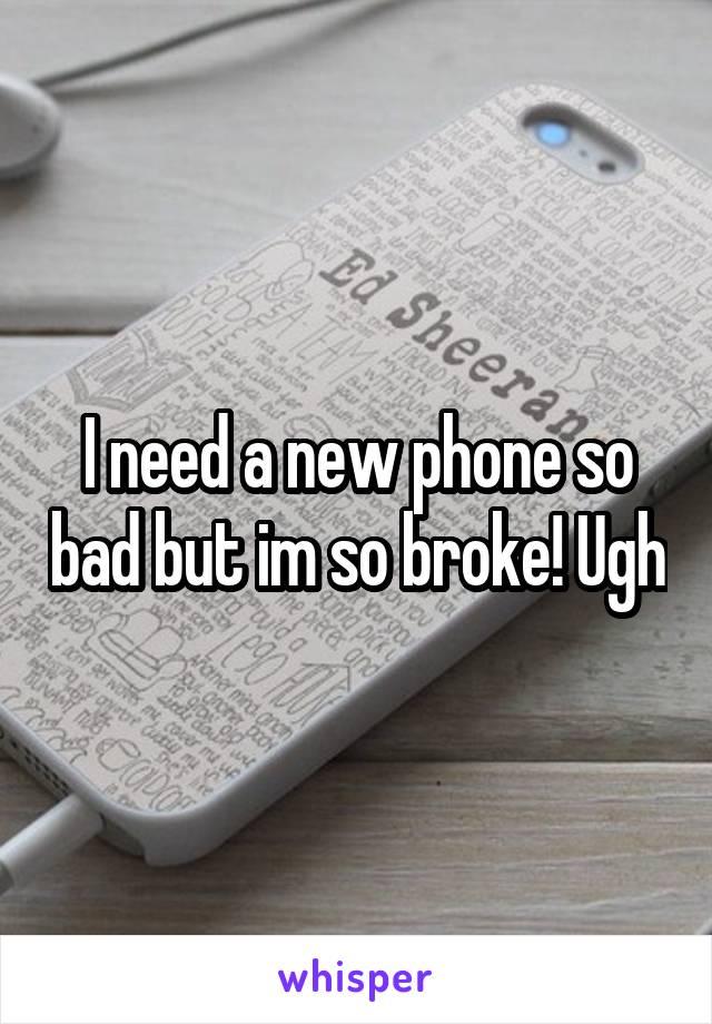 I need a new phone so bad but im so broke! Ugh