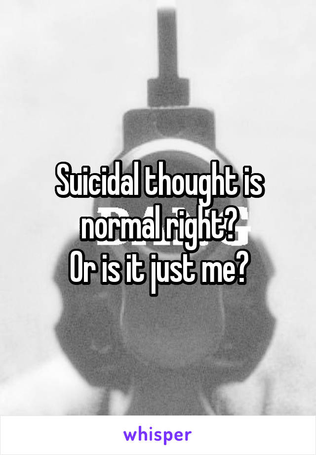Suicidal thought is normal right? Or is it just me?