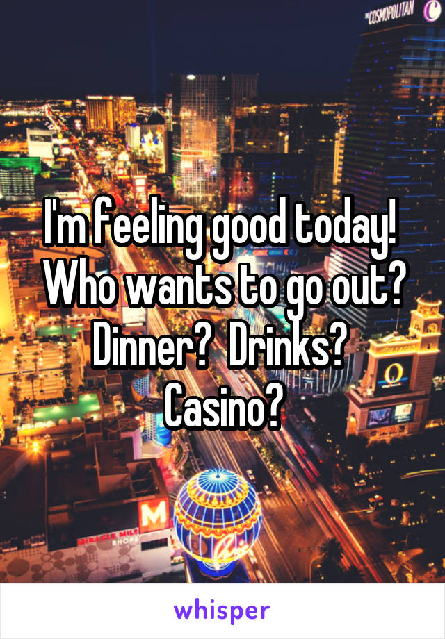 I'm feeling good today!  Who wants to go out? Dinner?  Drinks?  Casino?
