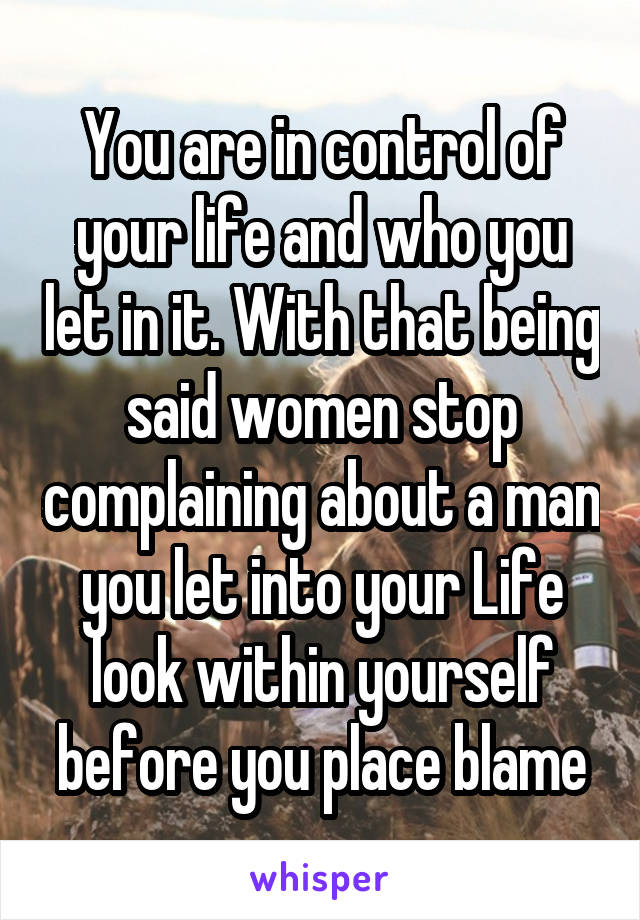 You are in control of your life and who you let in it. With that being said women stop complaining about a man you let into your Life look within yourself before you place blame
