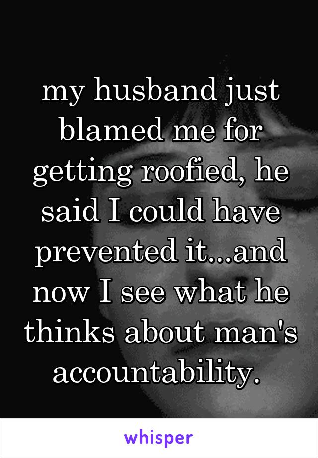 my husband just blamed me for getting roofied, he said I could have prevented it...and now I see what he thinks about man's accountability.