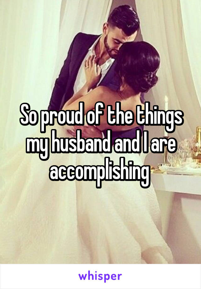 So proud of the things my husband and I are accomplishing