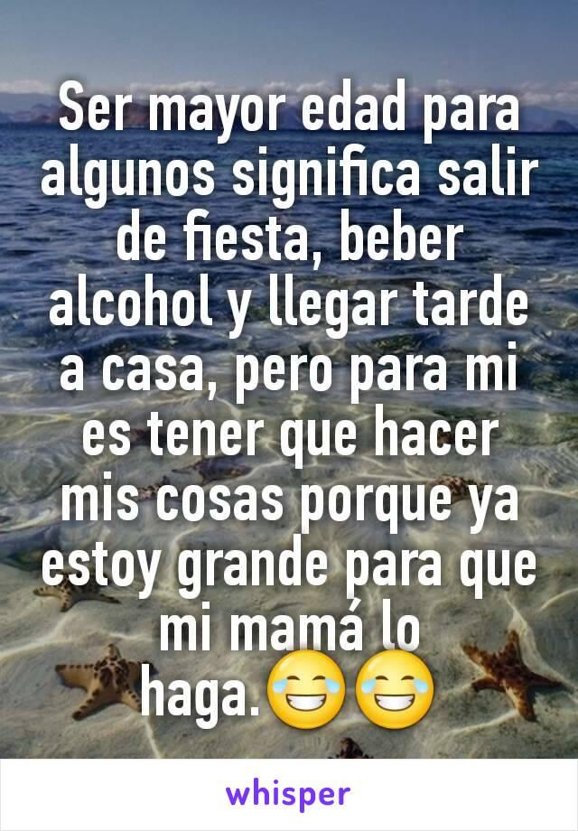 Ser mayor edad para algunos significa salir de fiesta, beber alcohol y llegar tarde a casa, pero para mi es tener que hacer mis cosas porque ya estoy grande para que mi mamá lo haga.😂😂