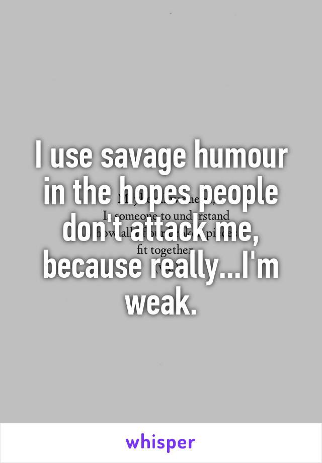 I use savage humour in the hopes people don't attack me, because really...I'm weak.