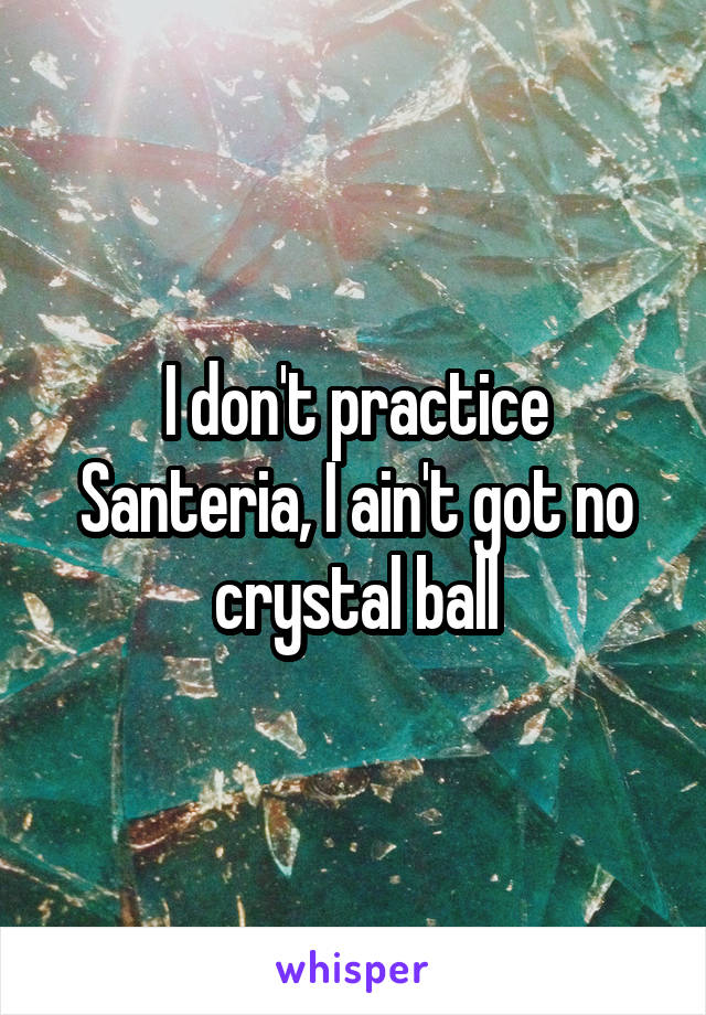 I don't practice Santeria, I ain't got no crystal ball