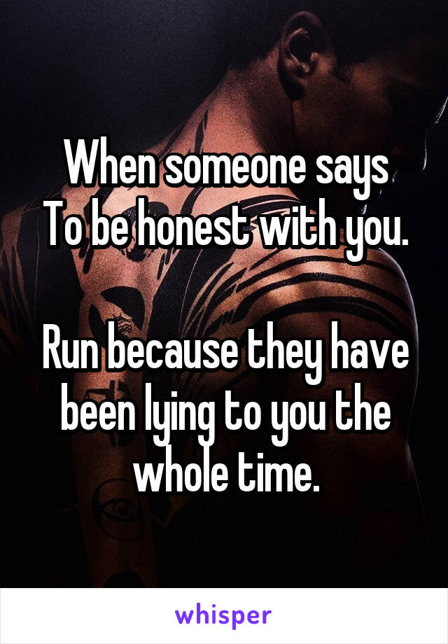 When someone says To be honest with you.  Run because they have been lying to you the whole time.