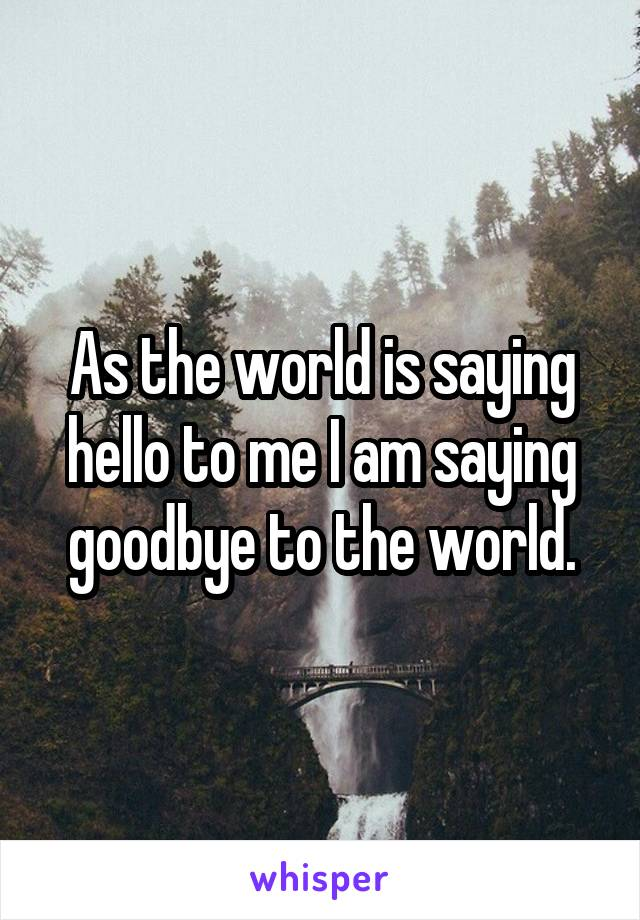 As the world is saying hello to me I am saying goodbye to the world.