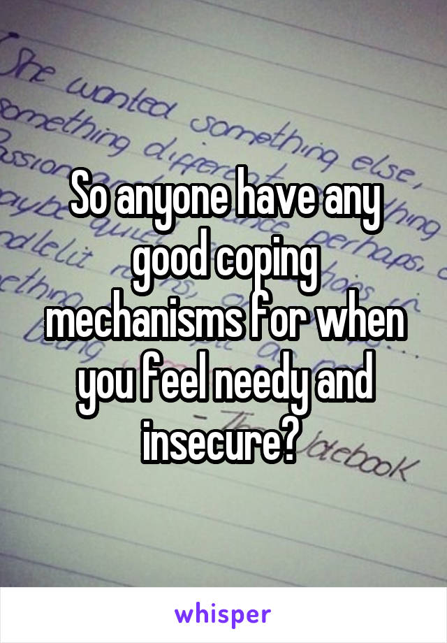So anyone have any good coping mechanisms for when you feel needy and insecure?
