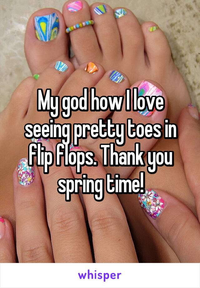 My god how I love seeing pretty toes in flip flops. Thank you spring time!