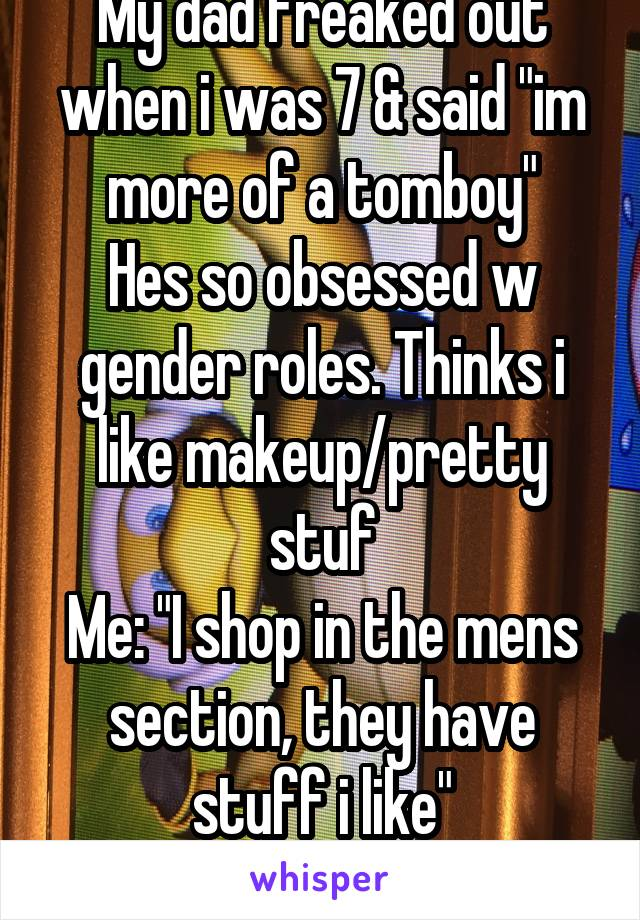 """My dad freaked out when i was 7 & said """"im more of a tomboy"""" Hes so obsessed w gender roles. Thinks i like makeup/pretty stuf Me: """"I shop in the mens section, they have stuff i like"""" He flips his SHIT"""