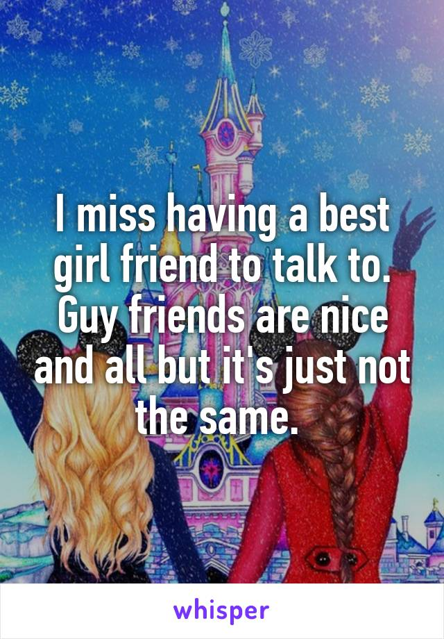 I miss having a best girl friend to talk to. Guy friends are nice and all but it's just not the same.