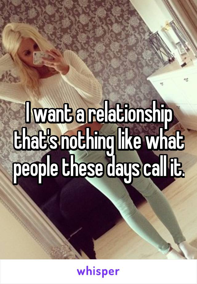 I want a relationship that's nothing like what people these days call it.